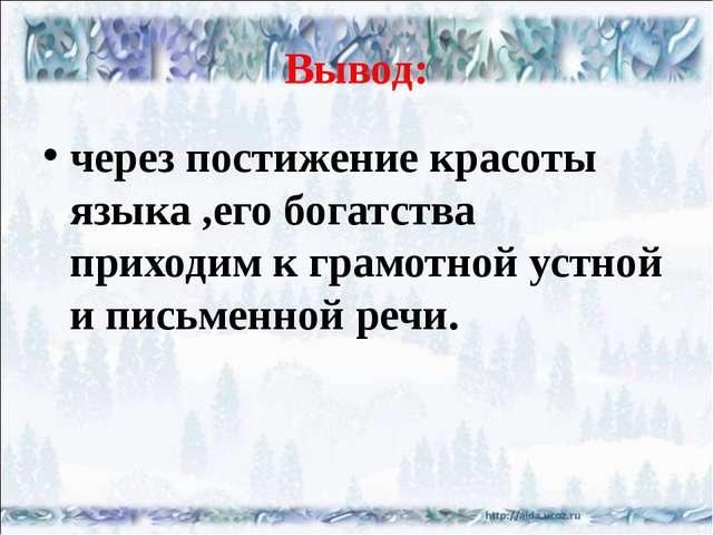 Вывод: через постижение красоты языка ,его богатства приходим к грамотной уст...