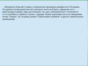 - ИмператорНиколай І увидел в Лермонтове преемника декабристов и Пушкина. Он