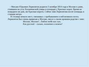 - Михаил Юрьевич Лермонтов родился 3 октября 1814 годав Москве в доме, стояв