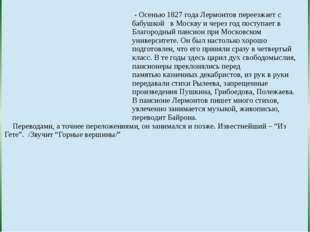 - Осенью 1827 года Лермонтов переезжает с бабушкой в Москву и через год пост