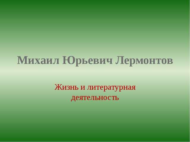 Михаил Юрьевич Лермонтов Жизнь и литературная деятельность