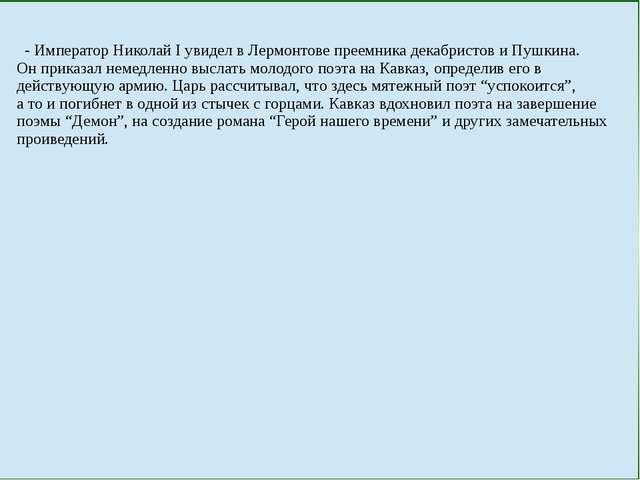 - ИмператорНиколай І увидел в Лермонтове преемника декабристов и Пушкина. Он...