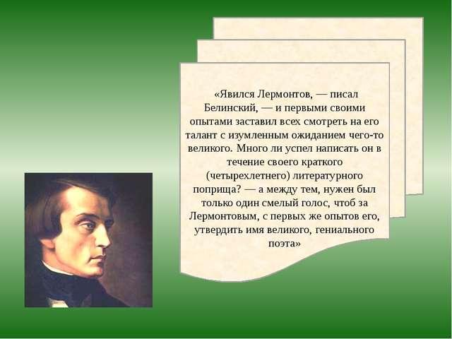 «Явился Лермонтов, — писал Белинский, — и первыми своими опытами заставил вс...