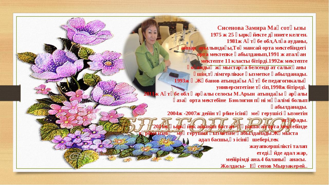 Сисенова Замира Мақсотқызы 1975 ж 25 қыркүйекте дүниеге келген. 1981ж Ақтөбе...