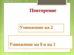 Умножение на 2 Умножение на 0 и на 1 Повторение