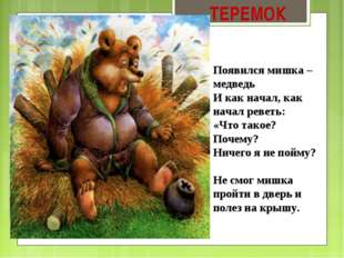 ТЕРЕМОК Появился мишка – медведь И как начал, как начал реветь: «Что такое? П