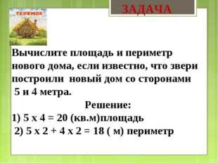 ЗАДАЧА Вычислите площадь и периметр нового дома, если известно, что звери по