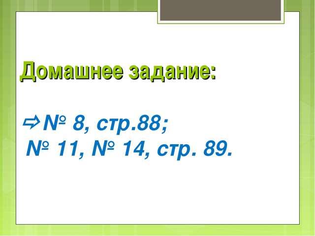 Домашнее задание: № 8, стр.88; № 11, № 14, стр. 89.