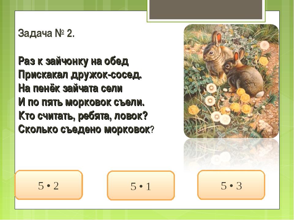 Задача № 2. Раз к зайчонку на обед Прискакал дружок-сосед. На пенёк зайчата с...