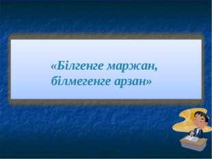 «Білгенге маржан, білмегенге арзан»
