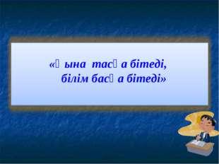 «Қына тасқа бітеді, білім басқа бітеді»