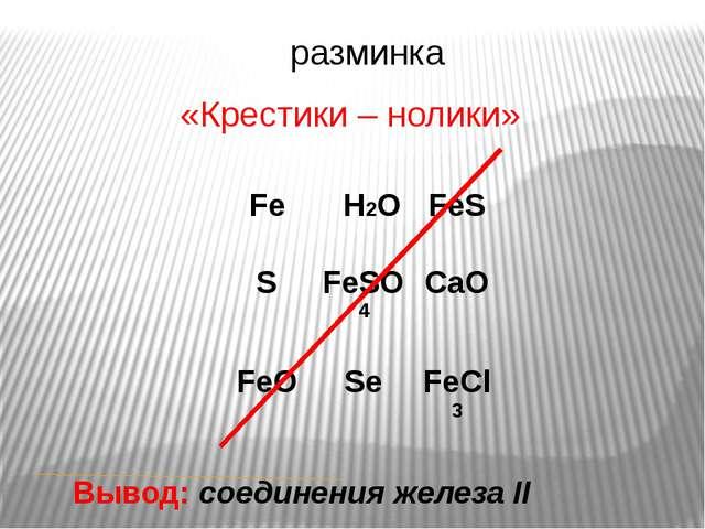 разминка «Крестики – нолики» Вывод: соединения железа II Fe H2O FeS S FeSO4...