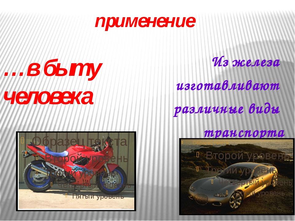 …в быту человека Из железа изготавливают различные виды транспорта применение