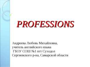 PROFESSIONS Андреева Любовь Михайловна, учитель английского языка ГБОУ СОШ №1