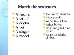 Match the sentences A teacher A writer A doctor A vet A singer A model looks