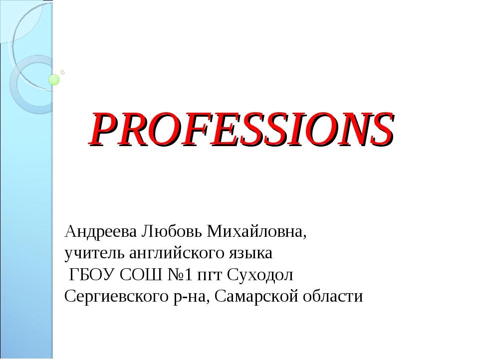 PROFESSIONS Андреева Любовь Михайловна, учитель английского языка ГБОУ СОШ №1...