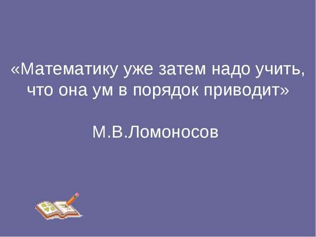 «Математику уже затем надо учить, что она ум в порядок приводит» М.В.Ломоносов