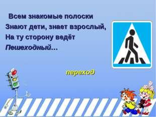Всем знакомые полоски Знают дети, знает взрослый, На ту сторону ведёт Пешеход