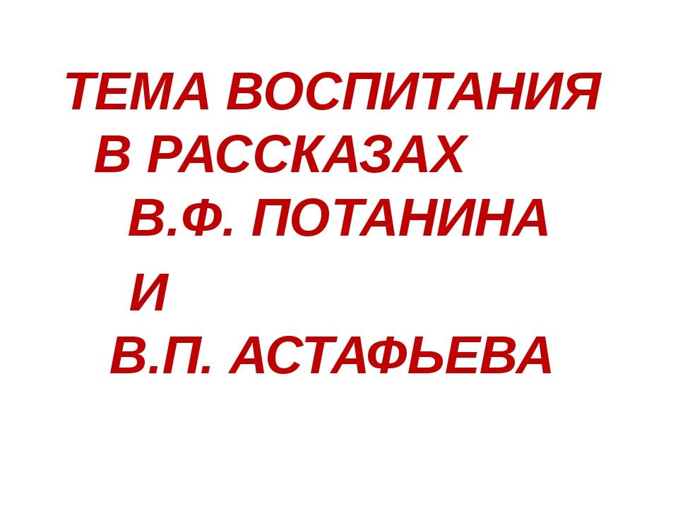 ТЕМА ВОСПИТАНИЯ В РАССКАЗАХ В.Ф. ПОТАНИНА И В.П. АСТАФЬЕВА