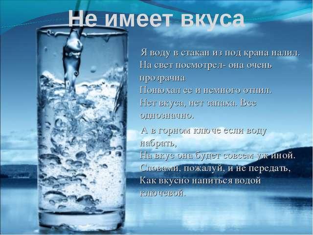 Не имеет вкуса Я воду в стакан из под крана налил. На свет посмотрел- она оче...