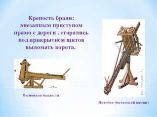 Литобол (метающий камни) Легионная баллиста Крепость брали: внезапным приступ