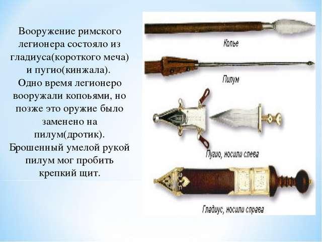 Вооружение римского легионера состояло из гладиуса(короткого меча) и пугио(ки...