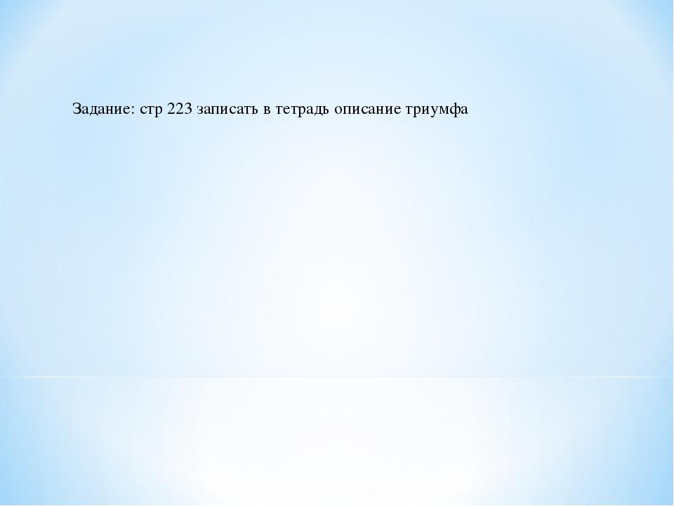 Задание: стр 223 записать в тетрадь описание триумфа