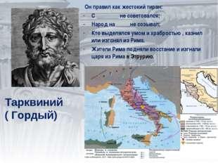 Тарквиний ( Гордый) Он правил как жестокий тиран: С ________ не советовался;