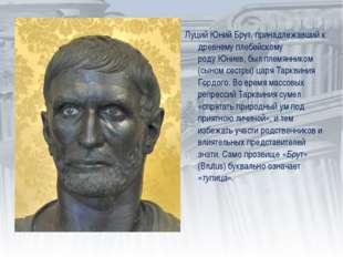 Луций Юний Брут, принадлежавший к древнемуплебейскому родуЮниев, был племян