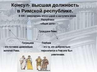 Консул- высшая должность в Римской республике. В 509 г закончилась эпоха царе