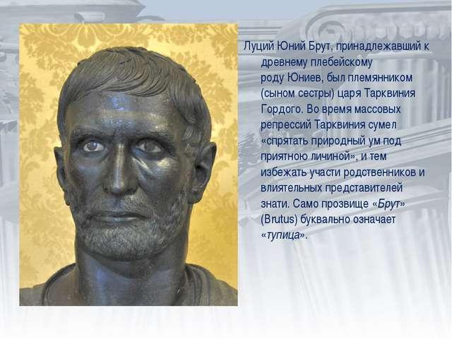 Луций Юний Брут, принадлежавший к древнемуплебейскому родуЮниев, был племян...