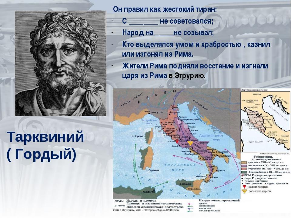 Тарквиний ( Гордый) Он правил как жестокий тиран: С ________ не советовался;...