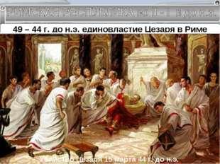 49 – 44 г. до н.э. единовластие Цезаря в Риме Гай Юлий Цезарь Консул на 10 ле