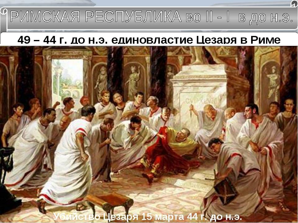 49 – 44 г. до н.э. единовластие Цезаря в Риме Гай Юлий Цезарь Консул на 10 ле...