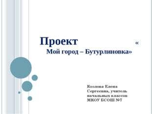 Проект « Мой город – Бутурлиновка» Козлова Елена Сергеевна, учитель начальных