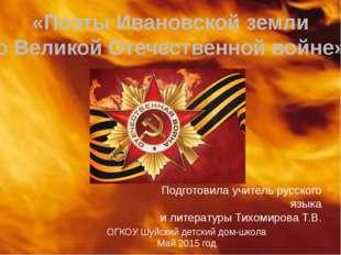 «Поэты Ивановской земли о Великой Отечественной войне» Подготовила учитель ру