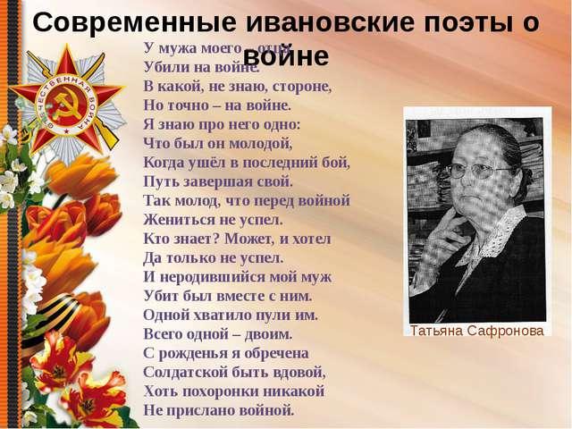 Современные ивановские поэты о войне Татьяна Сафронова У мужа моего – отца Уб...
