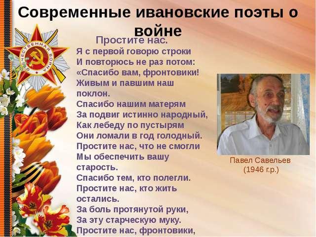 Современные ивановские поэты о войне Павел Савельев (1946 г.р.) Я с первой го...