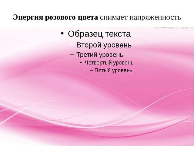 Энергия розового цвета снимает напряженность