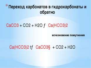 Переход карбонатов в гидрокарбонаты и обратно СаСО3 + СО2 + Н2О → Са(НСО3)2 и