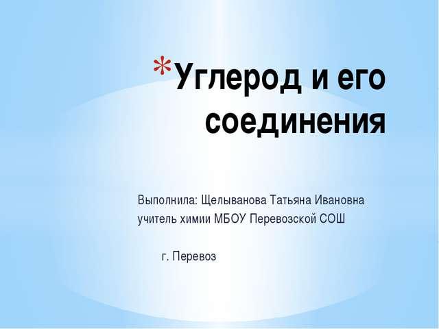 Выполнила: Щелыванова Татьяна Ивановна учитель химии МБОУ Перевозской СОШ г....