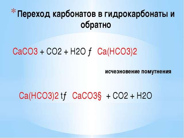 Переход карбонатов в гидрокарбонаты и обратно СаСО3 + СО2 + Н2О → Са(НСО3)2 и...