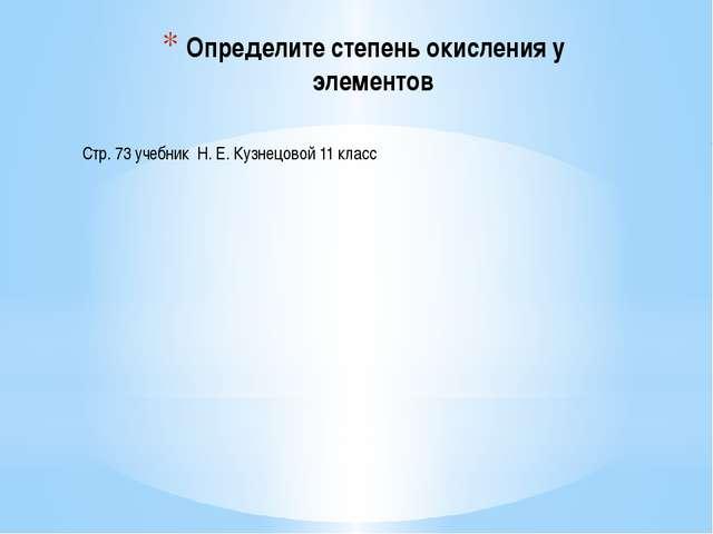 Определите степень окисления у элементов Стр. 73 учебник Н. Е. Кузнецовой 11...