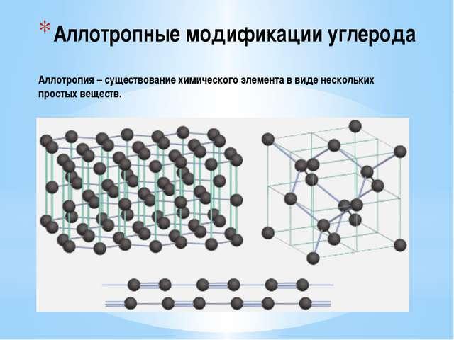 Аллотропные модификации углерода Аллотропия – существование химического элеме...