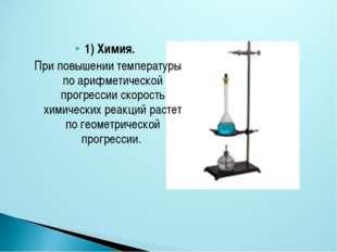 1) Химия. При повышении температуры по арифметической прогрессии скорость хим