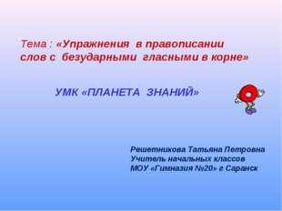 Тема : «Упражнения в правописании слов с безударными гласными в корне» УМК «