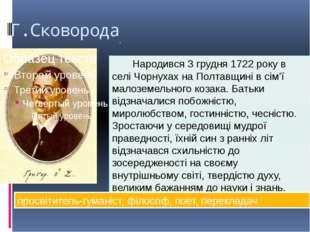 Г.Сковорода . Народився 3 грудня 1722 року в селі Чорнухах на Полтавщині в сі
