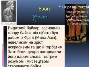 Езоп Видатний байкар, засновник жанру байки, він нібито був рабом із Фрігії (