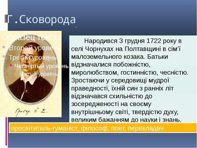 Г.Сковорода . Народився 3 грудня 1722 року в селі Чорнухах на Полтавщині в сі...