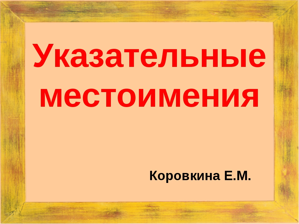 Указательные местоимения Коровкина Е.М.